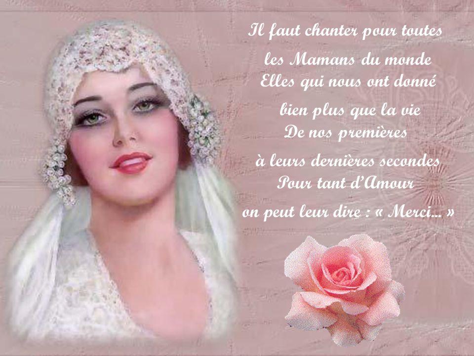 Il faut chanter pour toutes les Mamans du monde Elles qui nous ont donné bien plus que la vie De nos premières à leurs dernières secondes Pour tant dAmour on peut leur dire : « Merci...