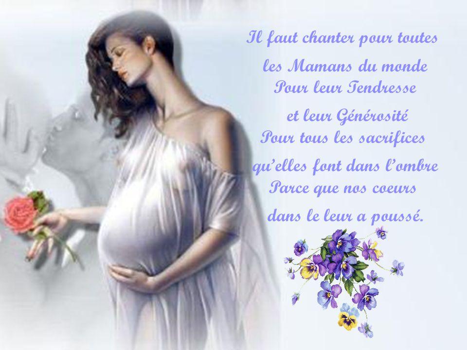 Il faut chanter pour toutes les Mamans du monde Pour leur Tendresse et leur Générosité Pour tous les sacrifices quelles font dans lombre Parce que nos coeurs dans le leur a poussé.