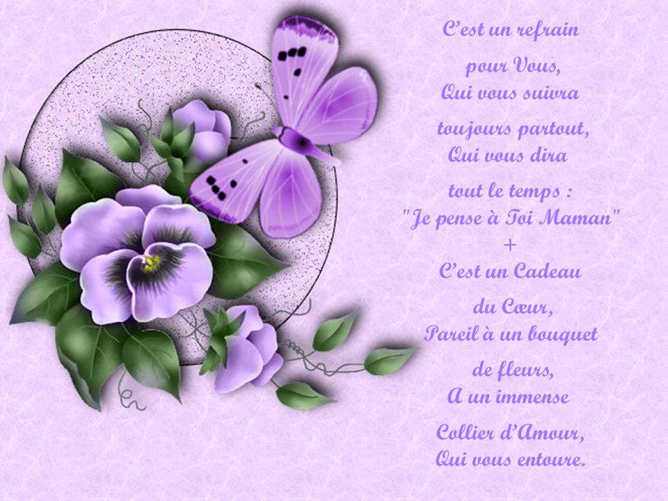 Cest un refrain pour Vous, Qui vous suivra toujours partout, Qui vous dira tout le temps : Je pense à Toi Maman + Cest un Cadeau du Cœur, Pareil à un bouquet de fleurs, A un immense Collier dAmour, Qui vous entoure.