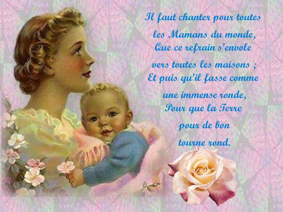 Il faut chanter pour toutes les Mamans du monde, Que ce refrain senvole vers toutes les maisons ; Et puis quil fasse comme une immense ronde, Pour que la Terre pour de bon tourne rond.
