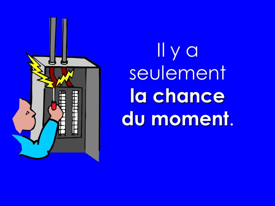 la chance du moment Il y a seulement la chance du moment.