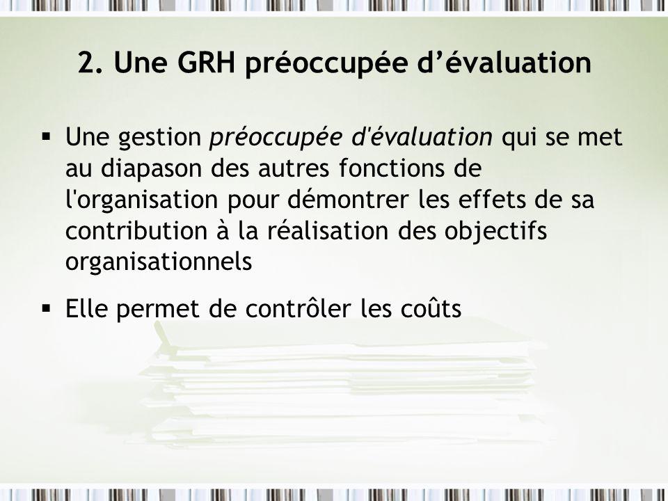 2. Une GRH préoccupée dévaluation Une gestion préoccupée d'évaluation qui se met au diapason des autres fonctions de l'organisation pour démontrer les