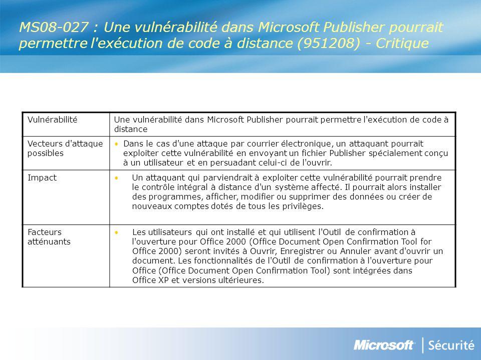 MS08-027 : Une vulnérabilité dans Microsoft Publisher pourrait permettre l exécution de code à distance (951208) - Critique VulnérabilitéUne vulnérabilité dans Microsoft Publisher pourrait permettre l exécution de code à distance Vecteurs d attaque possibles Dans le cas d une attaque par courrier électronique, un attaquant pourrait exploiter cette vulnérabilité en envoyant un fichier Publisher spécialement conçu à un utilisateur et en persuadant celui-ci de l ouvrir.