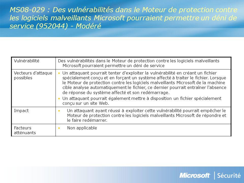 MS08-029 : Des vulnérabilités dans le Moteur de protection contre les logiciels malveillants Microsoft pourraient permettre un déni de service (952044) - Modéré VulnérabilitéDes vulnérabilités dans le Moteur de protection contre les logiciels malveillants Microsoft pourraient permettre un déni de service Vecteurs d attaque possibles Un attaquant pourrait tenter d exploiter la vulnérabilité en créant un fichier spécialement conçu et en forçant un système affecté à traiter le fichier.