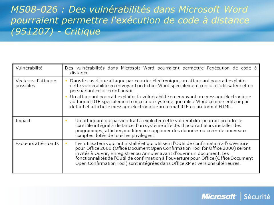 MS08-026 : Des vulnérabilités dans Microsoft Word pourraient permettre l exécution de code à distance (951207) - Critique VulnérabilitéDes vulnérabilités dans Microsoft Word pourraient permettre l exécution de code à distance Vecteurs d attaque possibles Dans le cas d une attaque par courrier électronique, un attaquant pourrait exploiter cette vulnérabilité en envoyant un fichier Word spécialement conçu à l utilisateur et en persuadant celui-ci de l ouvrir.