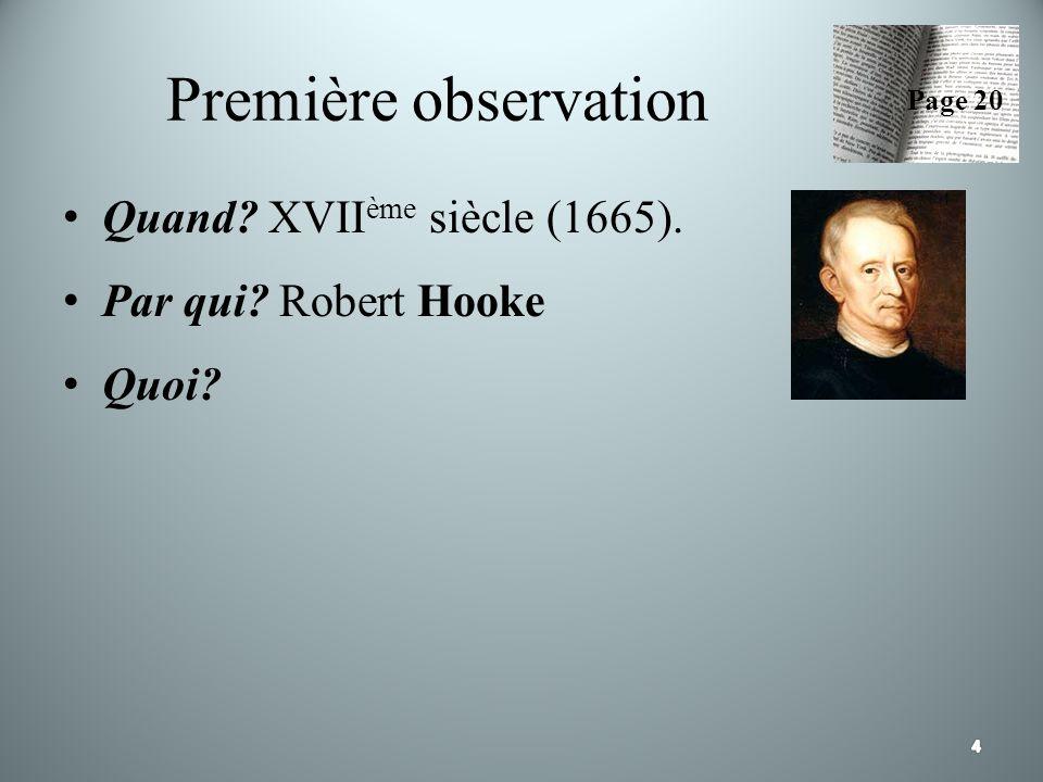 Première observation Quand? XVII ème siècle (1665). Par qui? Robert Hooke Quoi? Page 20