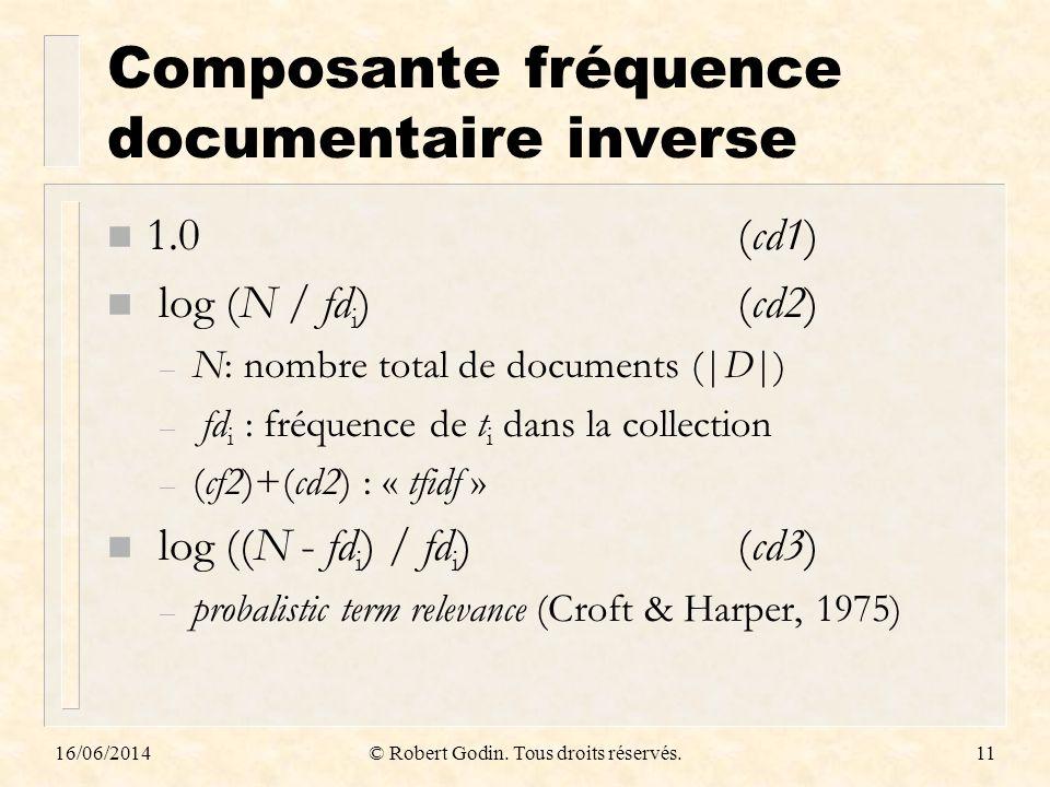 16/06/2014© Robert Godin. Tous droits réservés.11 Composante fréquence documentaire inverse n 1.0(cd1) n log (N / fd i )(cd2) – N: nombre total de doc