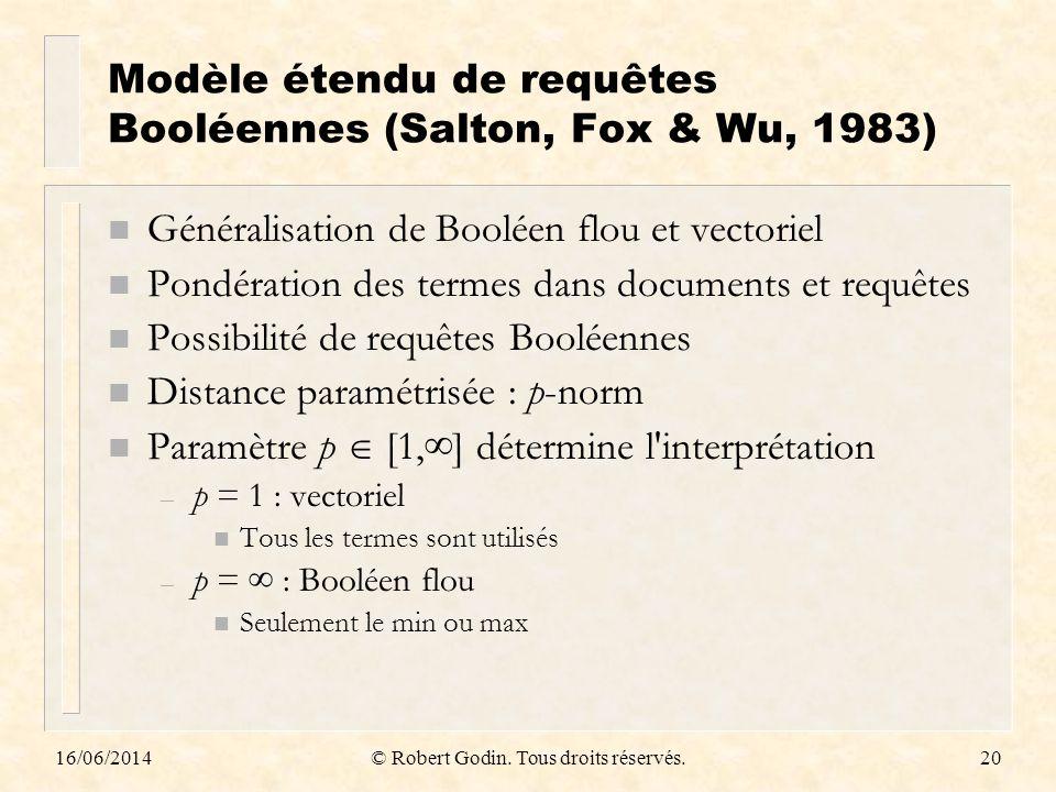 16/06/2014© Robert Godin. Tous droits réservés.20 Modèle étendu de requêtes Booléennes (Salton, Fox & Wu, 1983) n Généralisation de Booléen flou et ve