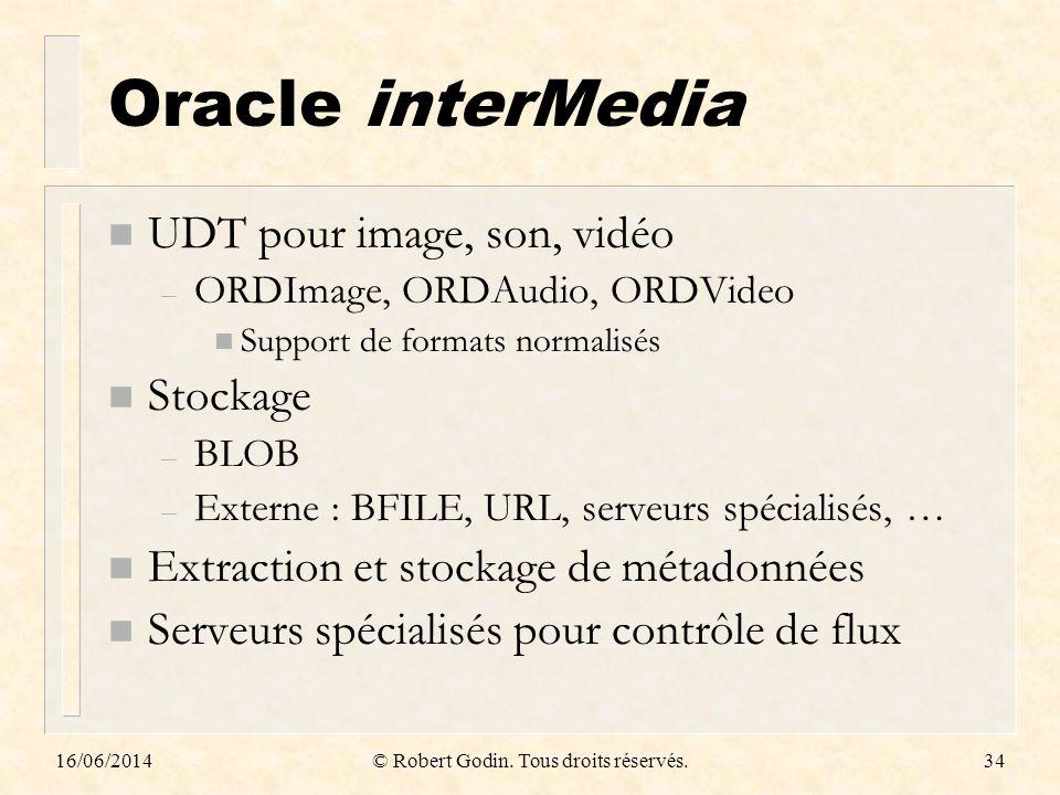 16/06/2014© Robert Godin. Tous droits réservés.34 Oracle interMedia n UDT pour image, son, vidéo – ORDImage, ORDAudio, ORDVideo n Support de formats n