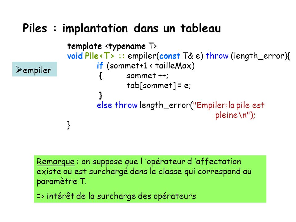 Piles : implantation dans un tableau template void Pile :: empiler(const T& e) throw (length_error){ if (sommet+1 < tailleMax) {sommet ++; tab[sommet]