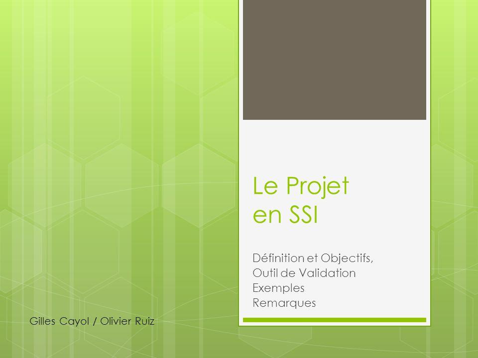 Le Projet en SSI Définition et Objectifs, Outil de Validation Exemples Remarques Gilles Cayol / Olivier Ruiz
