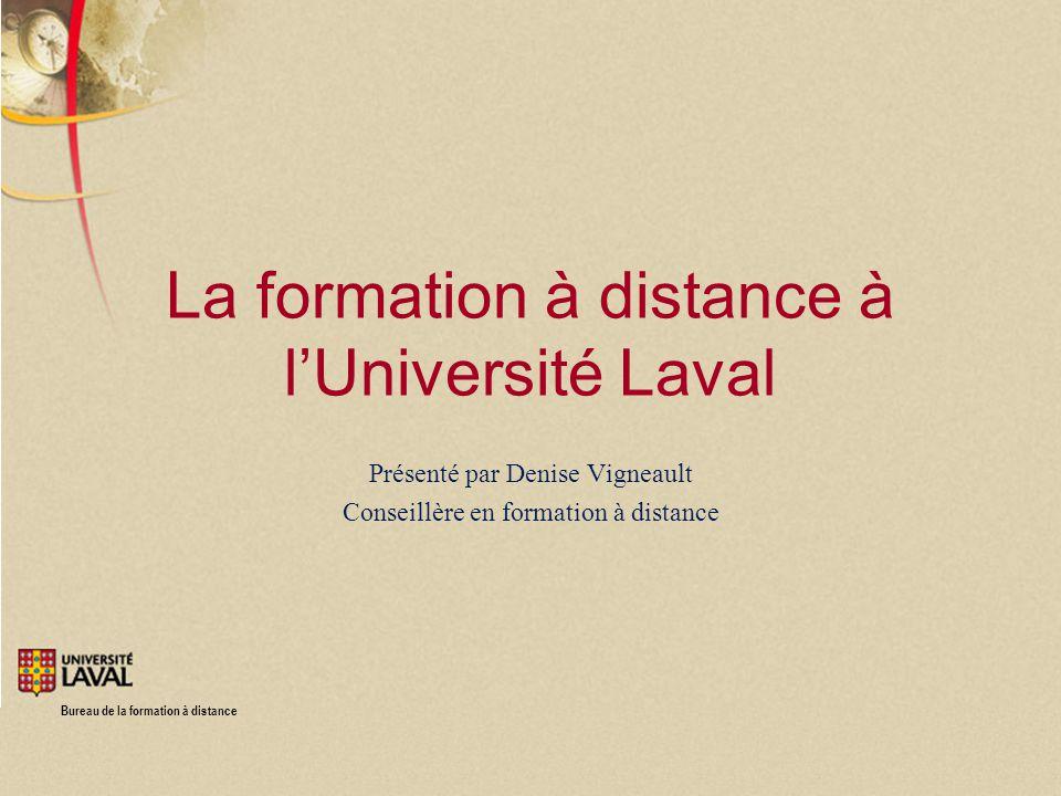 Bureau de la formation à distance La formation à distance à lUniversité Laval Présenté par Denise Vigneault Conseillère en formation à distance