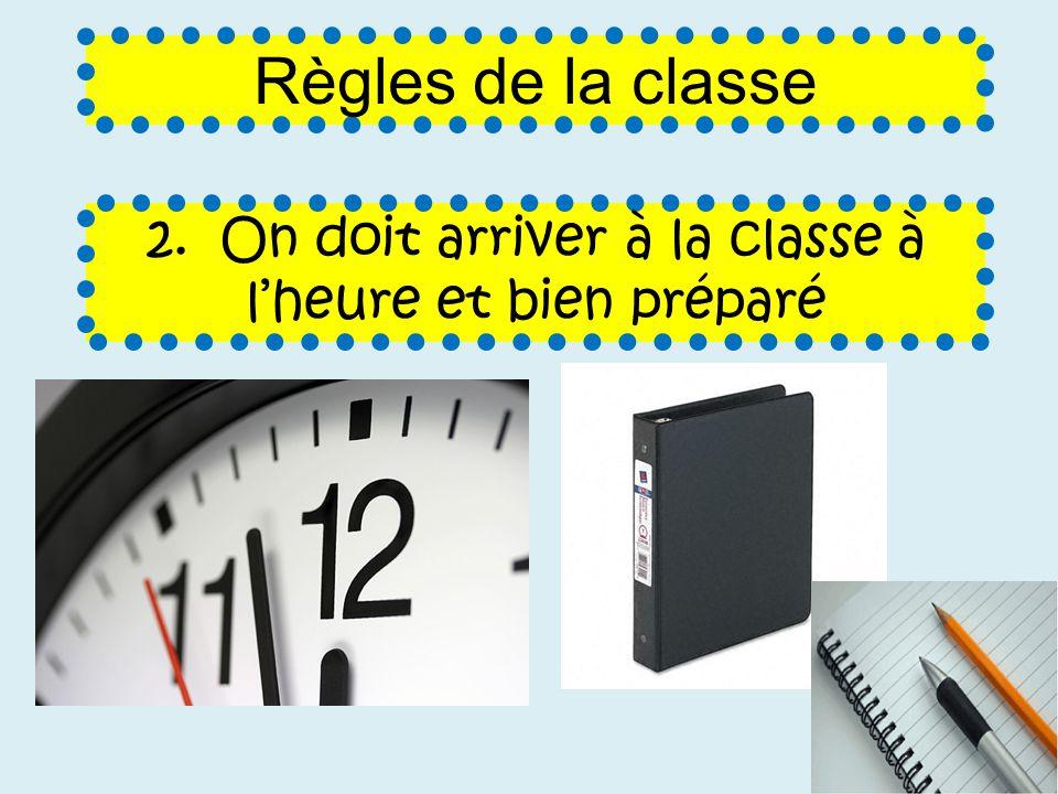 2. On doit arriver à la classe à lheure et bien préparé Règles de la classe