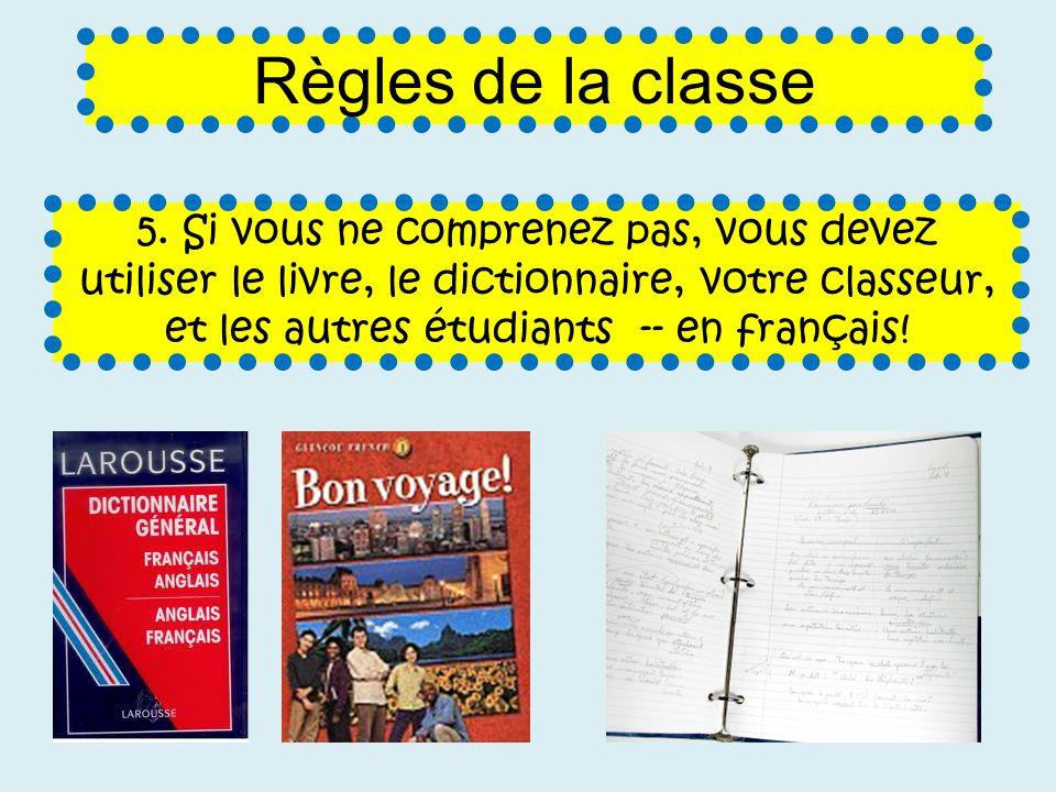 5. Si vous ne comprenez pas, vous devez utiliser le livre, le dictionnaire, votre classeur, et les autres étudiants -- en français! Règles de la class