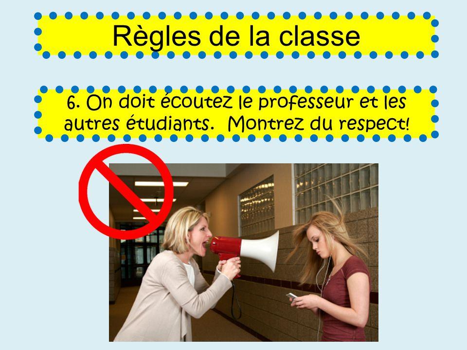 6. On doit écoutez le professeur et les autres étudiants. Montrez du respect! Règles de la classe