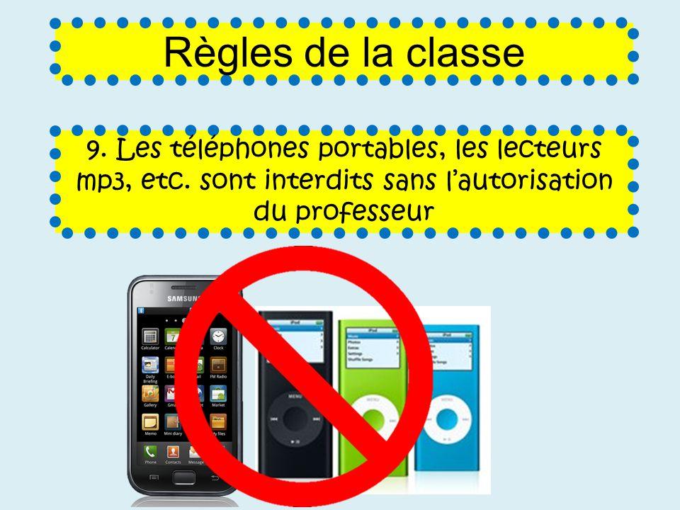 9. Les téléphones portables, les lecteurs mp3, etc. sont interdits sans lautorisation du professeur Règles de la classe