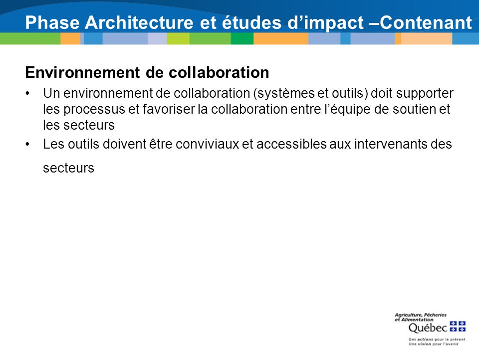 Phase Architecture et études dimpact –Contenant Environnement de collaboration Un environnement de collaboration (systèmes et outils) doit supporter les processus et favoriser la collaboration entre léquipe de soutien et les secteurs Les outils doivent être conviviaux et accessibles aux intervenants des secteurs