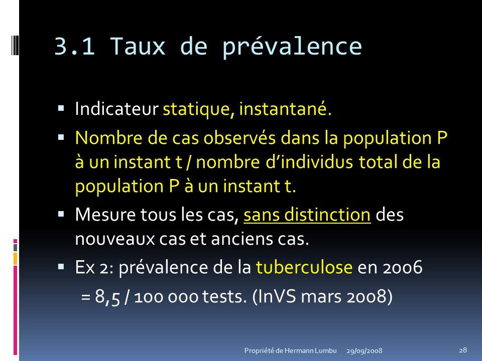 3.1 Taux de prévalence Indicateur statique, instantané. Nombre de cas observés dans la population P à un instant t / nombre dindividus total de la pop