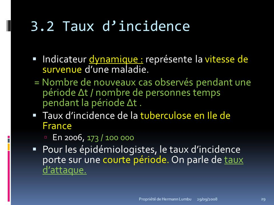 3.2 Taux dincidence Indicateur dynamique : représente la vitesse de survenue dune maladie. = Nombre de nouveaux cas observés pendant une période Δt /