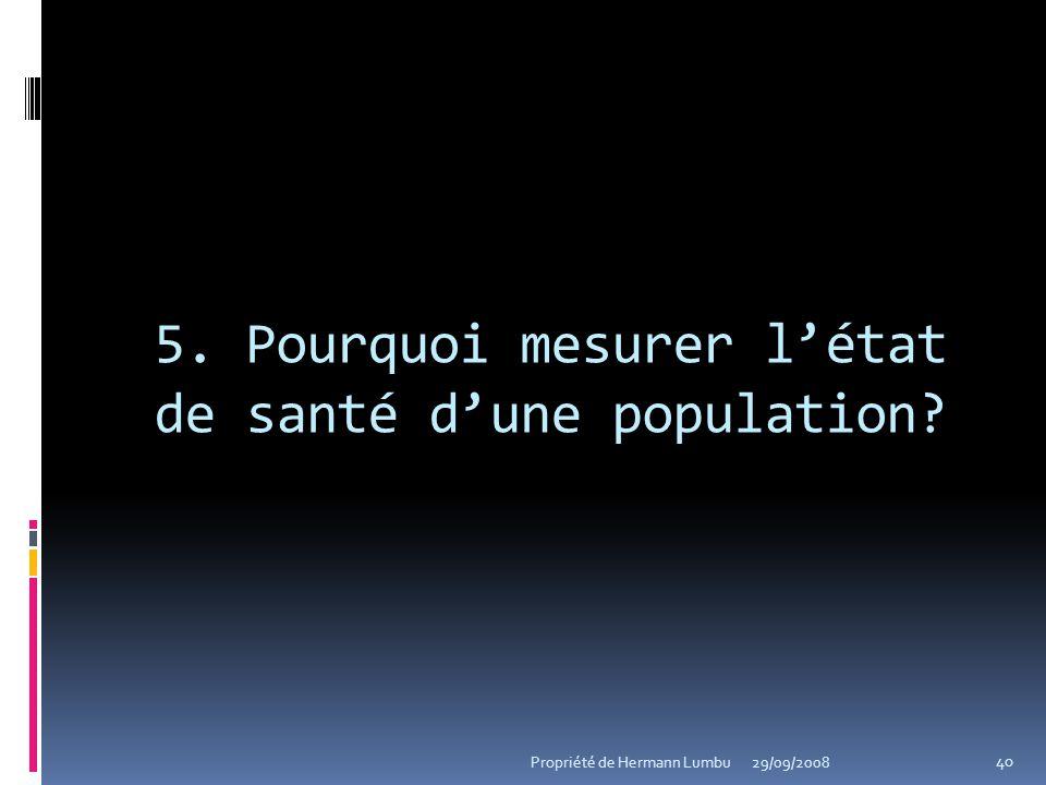 5. Pourquoi mesurer létat de santé dune population? 40 Propriété de Hermann Lumbu29/09/2008
