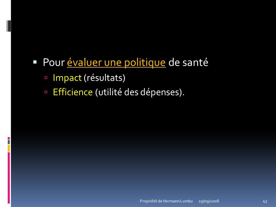évaluer une politique Pour évaluer une politique de santé Impact (résultats) Efficience (utilité des dépenses). 43 Propriété de Hermann Lumbu29/09/200
