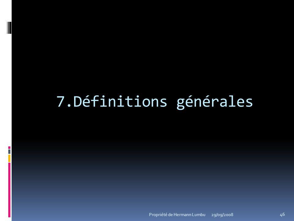 7.Définitions générales 46 Propriété de Hermann Lumbu29/09/2008