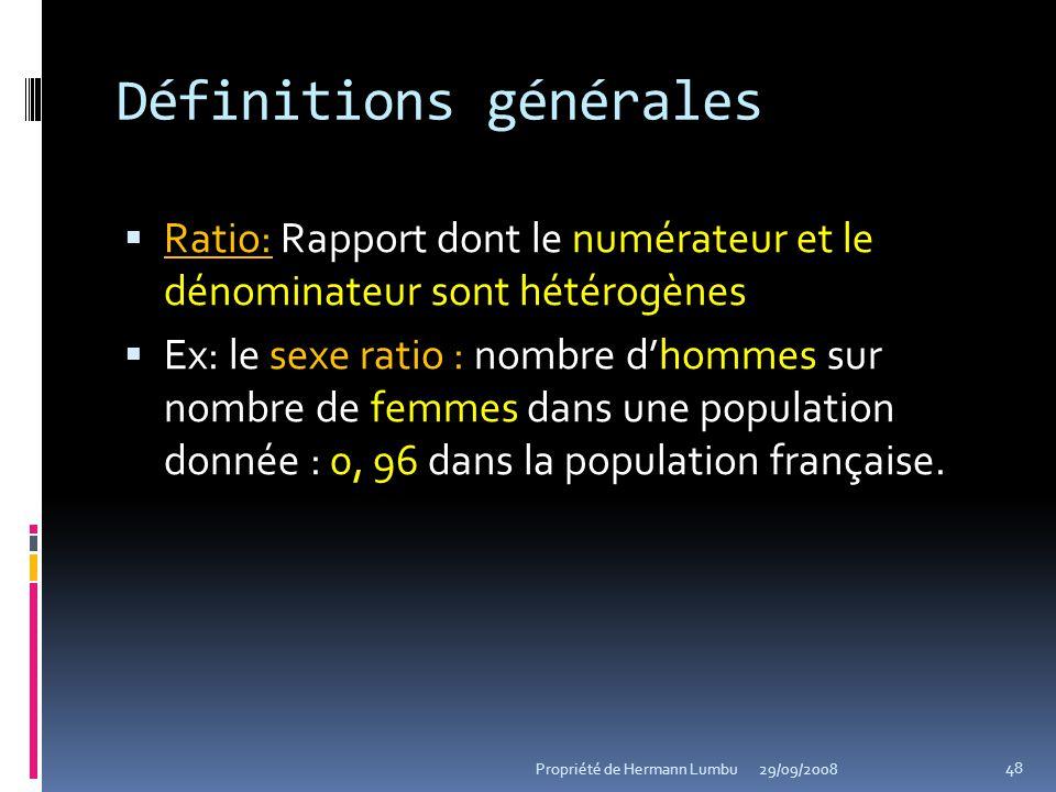 Définitions générales Ratio: Rapport dont le numérateur et le dénominateur sont hétérogènes Ex: le sexe ratio : nombre dhommes sur nombre de femmes da