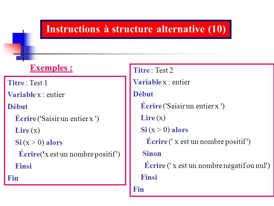 Instructions à structure alternative (10) Titre : Test 1 Variable x : entier Début Écrire ('Saisir un entier x ') Lire (x) Si (x > 0) alors Écrire('x