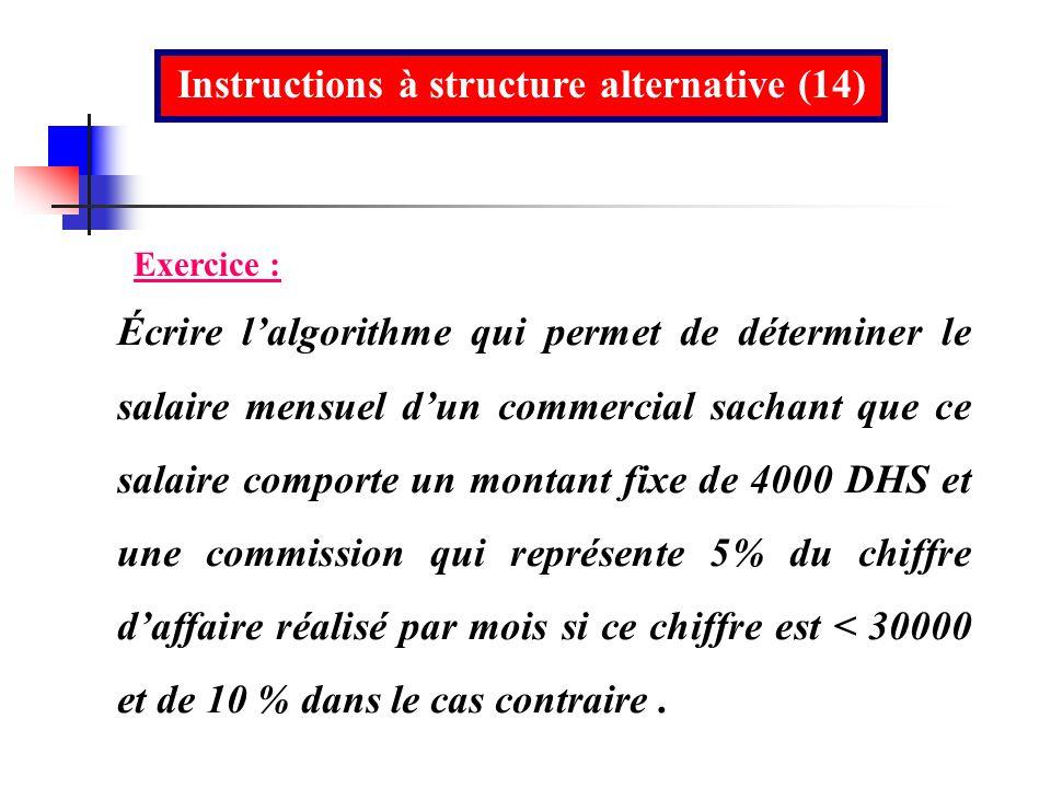 Instructions à structure alternative (14) Exercice : Écrire lalgorithme qui permet de déterminer le salaire mensuel dun commercial sachant que ce sala