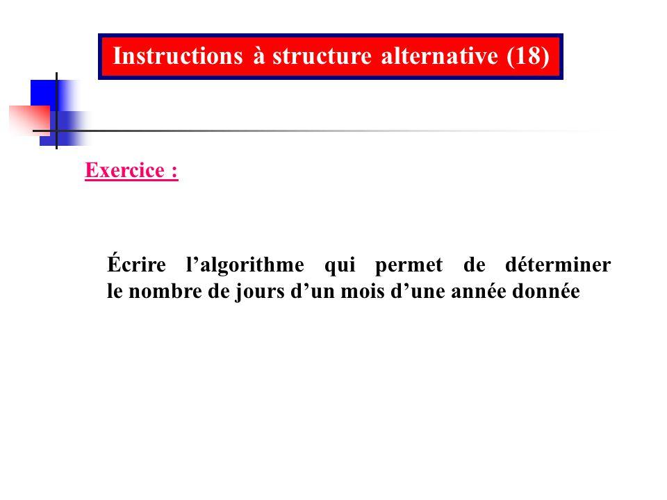 Instructions à structure alternative (18) Écrire lalgorithme qui permet de déterminer le nombre de jours dun mois dune année donnée Exercice :