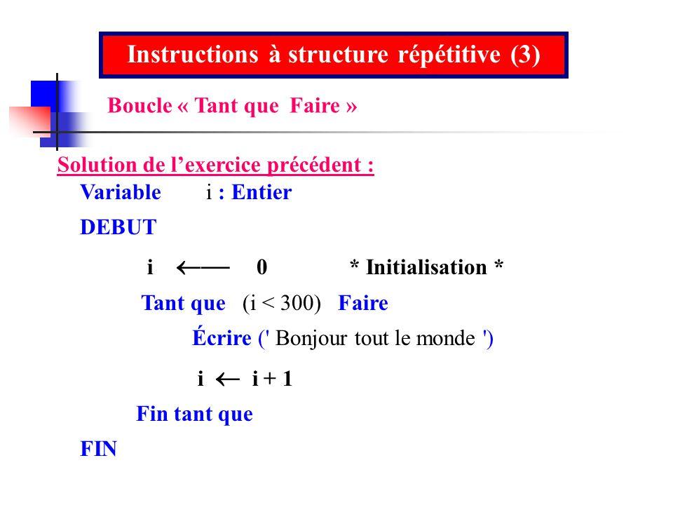 Instructions à structure répétitive (3) Solution de lexercice précédent : Variable i : Entier DEBUT i 0* Initialisation * Tant que (i < 300) Faire Écr