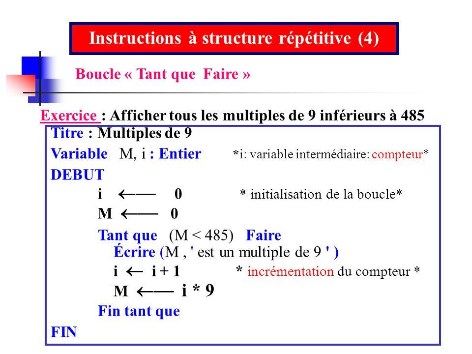 Instructions à structure répétitive (4) Exercice : Afficher tous les multiples de 9 inférieurs à 485 Titre : Multiples de 9 Variable M, i : Entier *i: