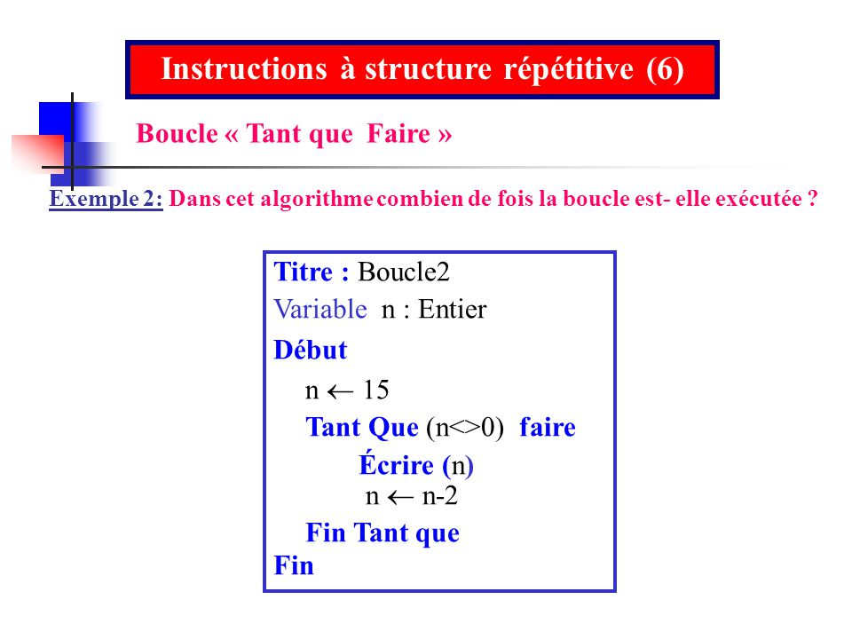 Titre : Boucle2 Variable n : Entier Début n 15 Tant Que (n<>0) faire Écrire (n) n n-2 Fin Tant que Fin Instructions à structure répétitive (6) Exemple