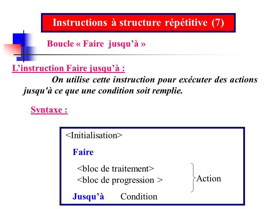 Instructions à structure répétitive (7) Linstruction Faire jusquà : On utilise cette instruction pour exécuter des actions jusqu'à ce que une conditio