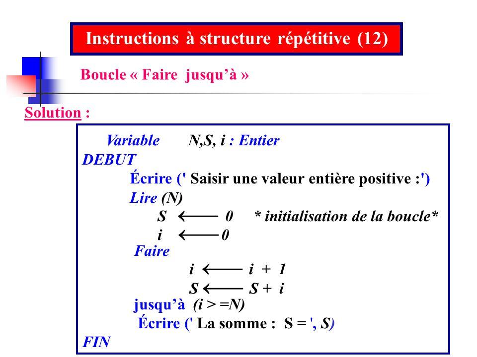 Instructions à structure répétitive (12) Solution : Variable N,S, i : Entier DEBUT Écrire (' Saisir une valeur entière positive :') Lire (N) S 0 * ini