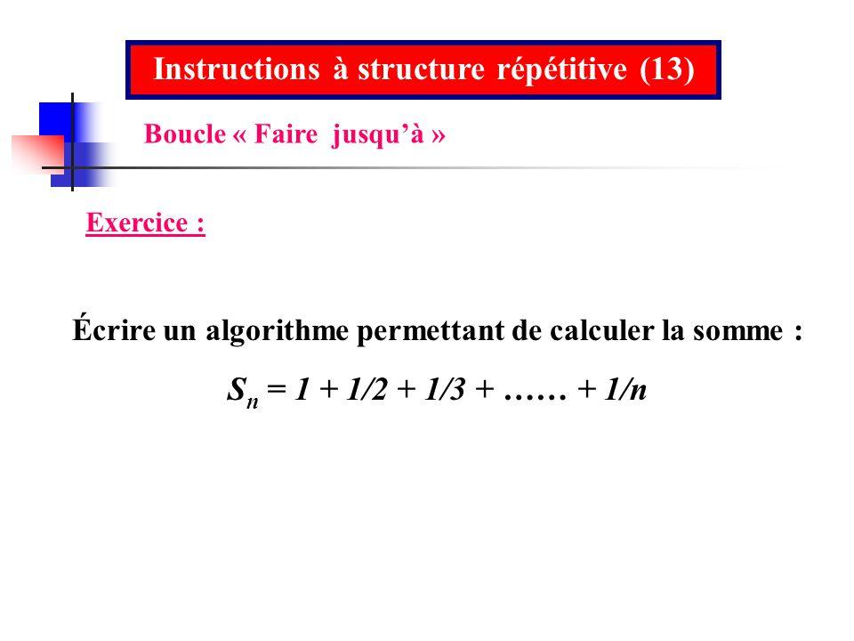 Instructions à structure répétitive (13) Exercice : Écrire un algorithme permettant de calculer la somme : S n = 1 + 1/2 + 1/3 + …… + 1/n Boucle « Fai