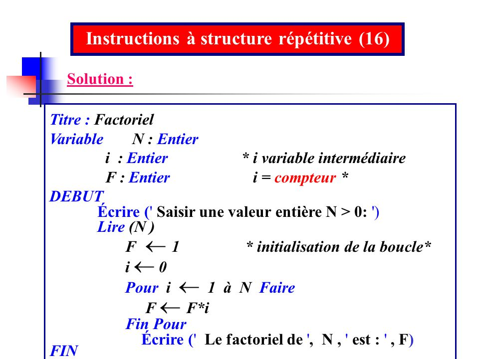 Solution : Titre : Factoriel Variable N : Entier i : Entier* i variable intermédiaire F : Entier i = compteur * DEBUT Écrire (' Saisir une valeur enti