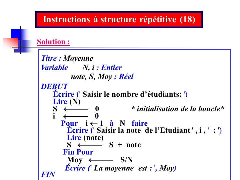 Instructions à structure répétitive (18) Solution : Titre : Moyenne Variable N, i : Entier note, S, Moy : Réel DEBUT Écrire (' Saisir le nombre détudi