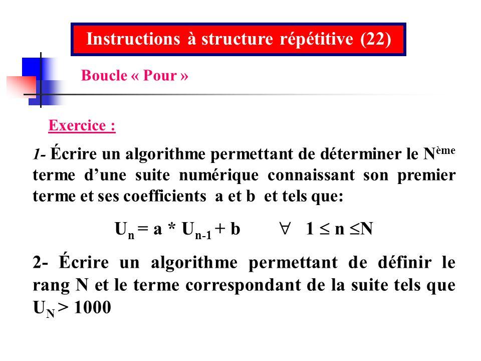 Instructions à structure répétitive (22) Exercice : 1- Écrire un algorithme permettant de déterminer le N ème terme dune suite numérique connaissant s