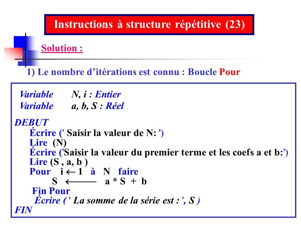 Instructions à structure répétitive (23) 1) Le nombre ditérations est connu : Boucle Pour Variable N, i : Entier Variable a, b, S : Réel DEBUT Écrire