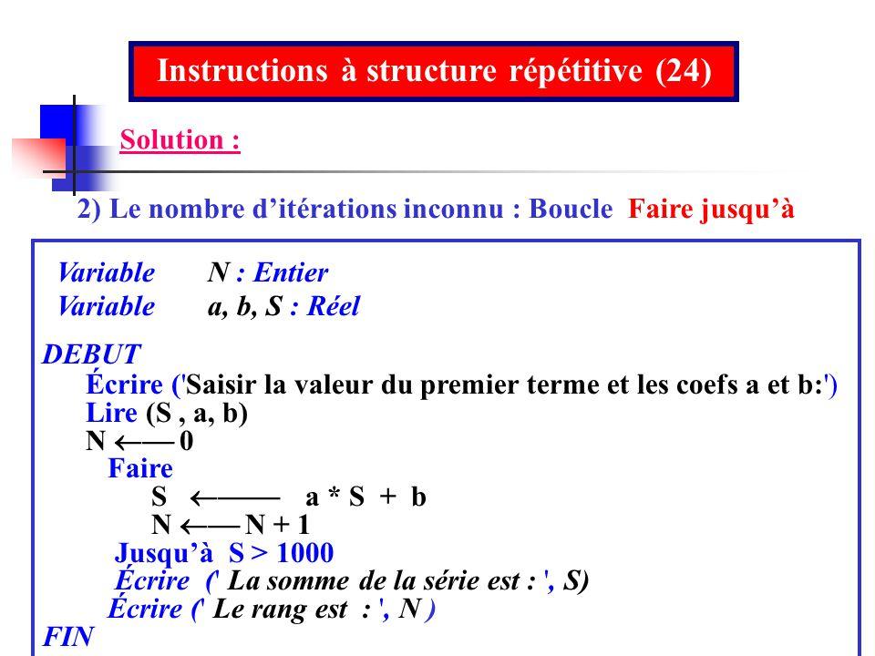 Instructions à structure répétitive (24) 2) Le nombre ditérations inconnu : Boucle Faire jusquà Variable N : Entier Variable a, b, S : Réel DEBUT Écri