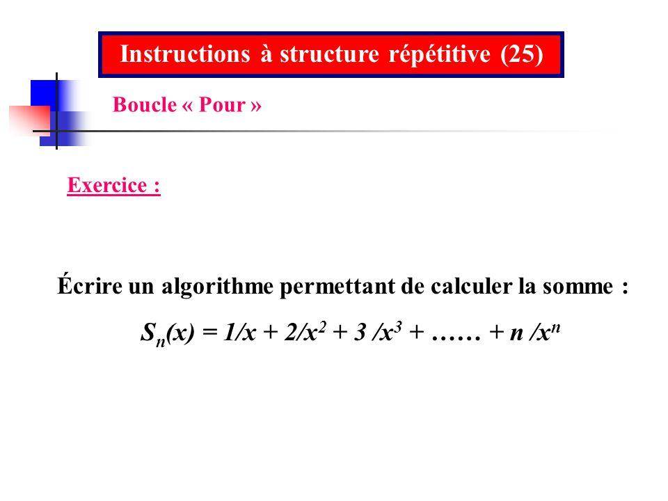 Instructions à structure répétitive (25) Exercice : Écrire un algorithme permettant de calculer la somme : S n (x) = 1/x + 2/x 2 + 3 /x 3 + …… + n /x