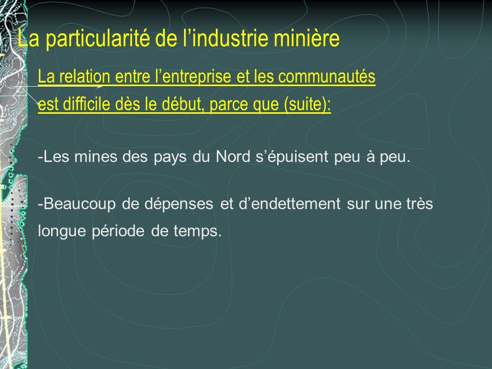 La particularité de lindustrie minière La relation entre lentreprise et les communautés est difficile dès le début, parce que (suite): -Les mines des
