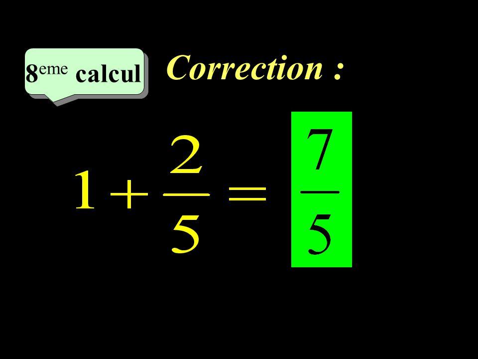 Correction : 8 eme calcul 8 eme calcul 7 eme calcul