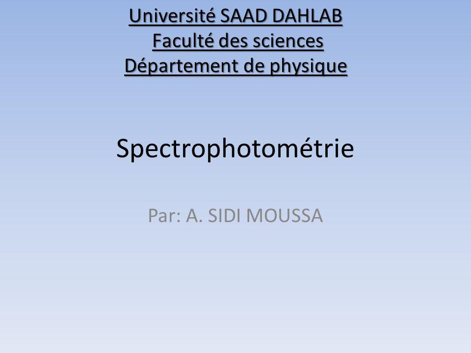 Spectrophotométrie Par: A. SIDI MOUSSA Université SAAD DAHLAB Faculté des sciences Département de physique