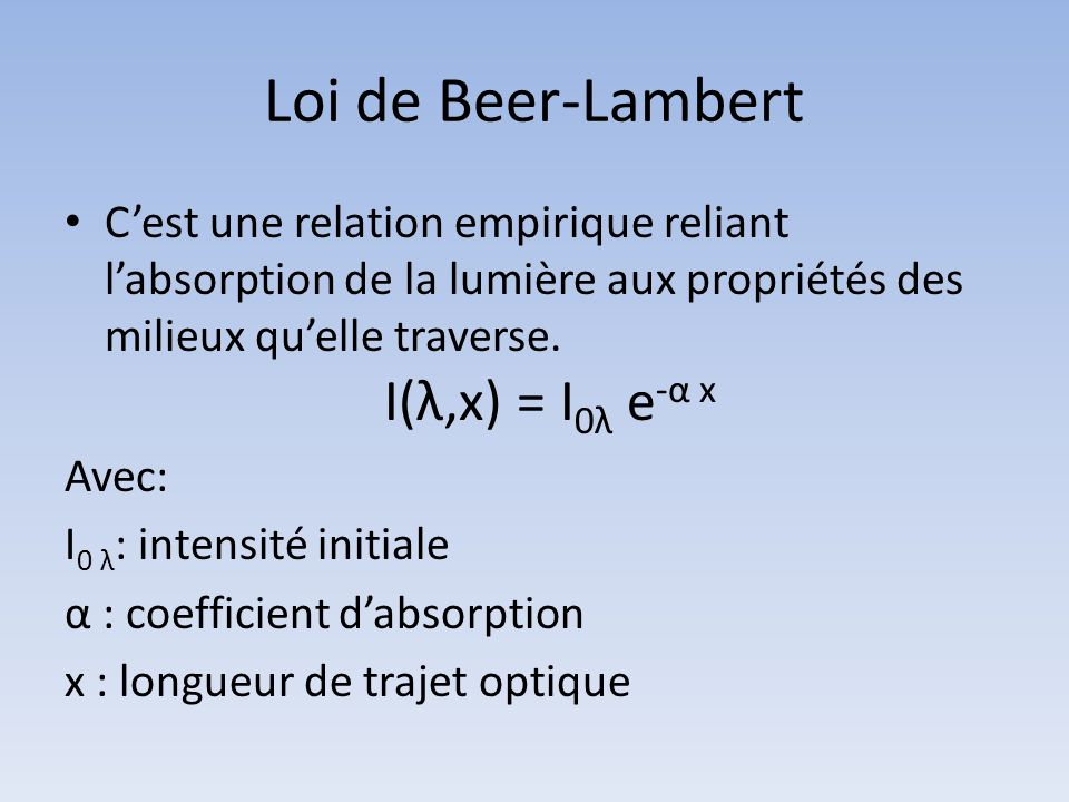 Loi de Beer-Lambert Cest une relation empirique reliant labsorption de la lumière aux propriétés des milieux quelle traverse. I(λ,x) = I 0λ e -α x Ave