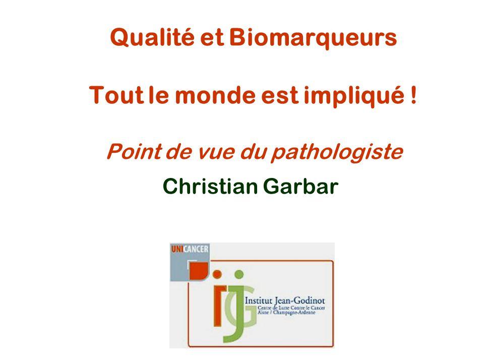 Qualité et Biomarqueurs Tout le monde est impliqué ! Point de vue du pathologiste Christian Garbar