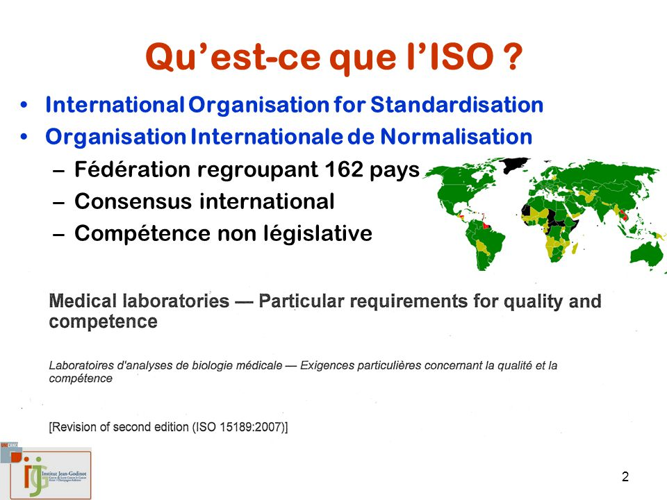 2 Quest-ce que lISO ? International Organisation for Standardisation Organisation Internationale de Normalisation –Fédération regroupant 162 pays –Con