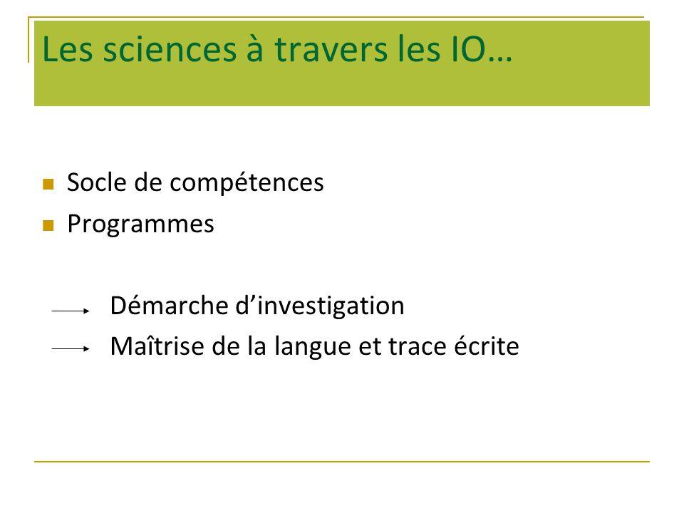 Les sciences à travers les IO… Socle de compétences Programmes Démarche dinvestigation Maîtrise de la langue et trace écrite