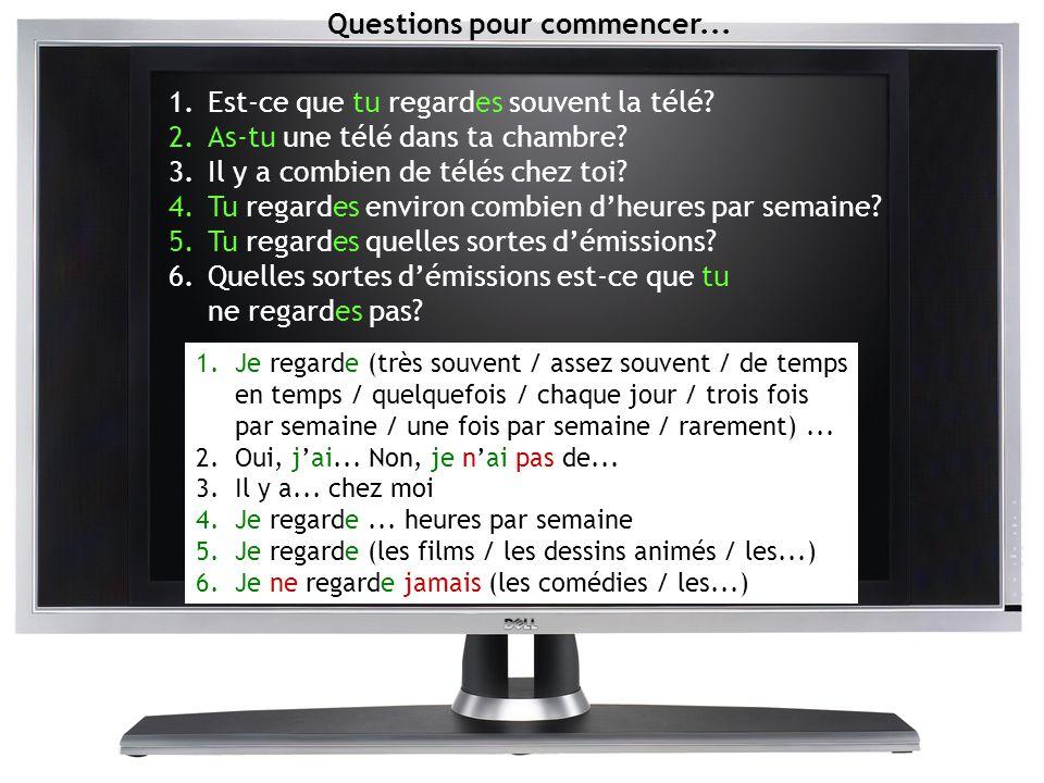 Questions pour commencer... 1.Est-ce que tu regardes souvent la télé? 2.As-tu une télé dans ta chambre? 3.Il y a combien de télés chez toi? 4.Tu regar